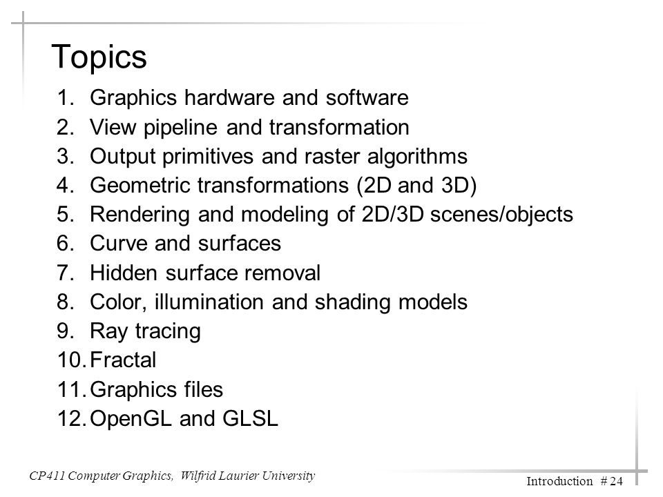 CP411 Computer Graphics, Wilfrid Laurier University Introduction # 24 Topics 1.Graphics hardware and software 2.View pipeline and transformation 3.Out