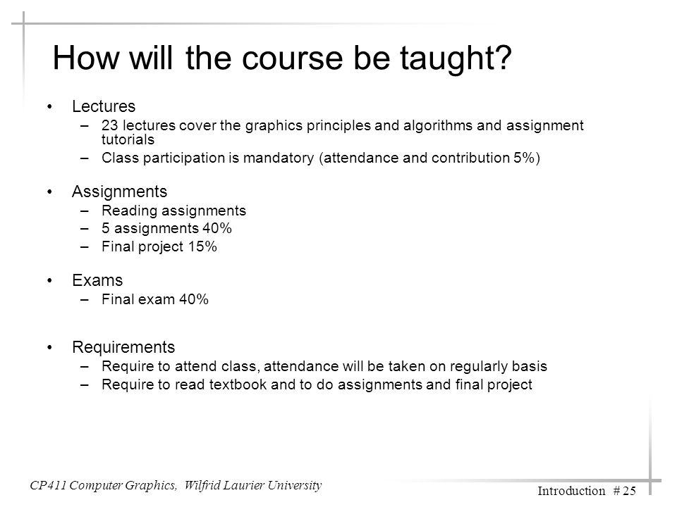 CP411 Computer Graphics, Wilfrid Laurier University Introduction # 25 How will the course be taught.
