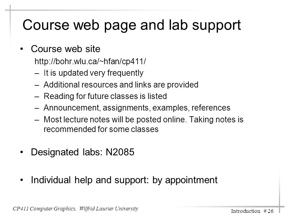 CP411 Computer Graphics, Wilfrid Laurier University Introduction # 26 Course web page and lab support Course web site http://bohr.wlu.ca/~hfan/cp411/