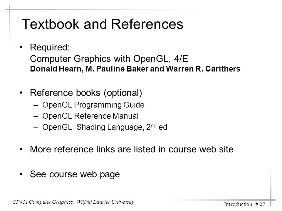 CP411 Computer Graphics, Wilfrid Laurier University Introduction # 27 Textbook and References Required: Computer Graphics with OpenGL, 4/E Donald Hearn, M.