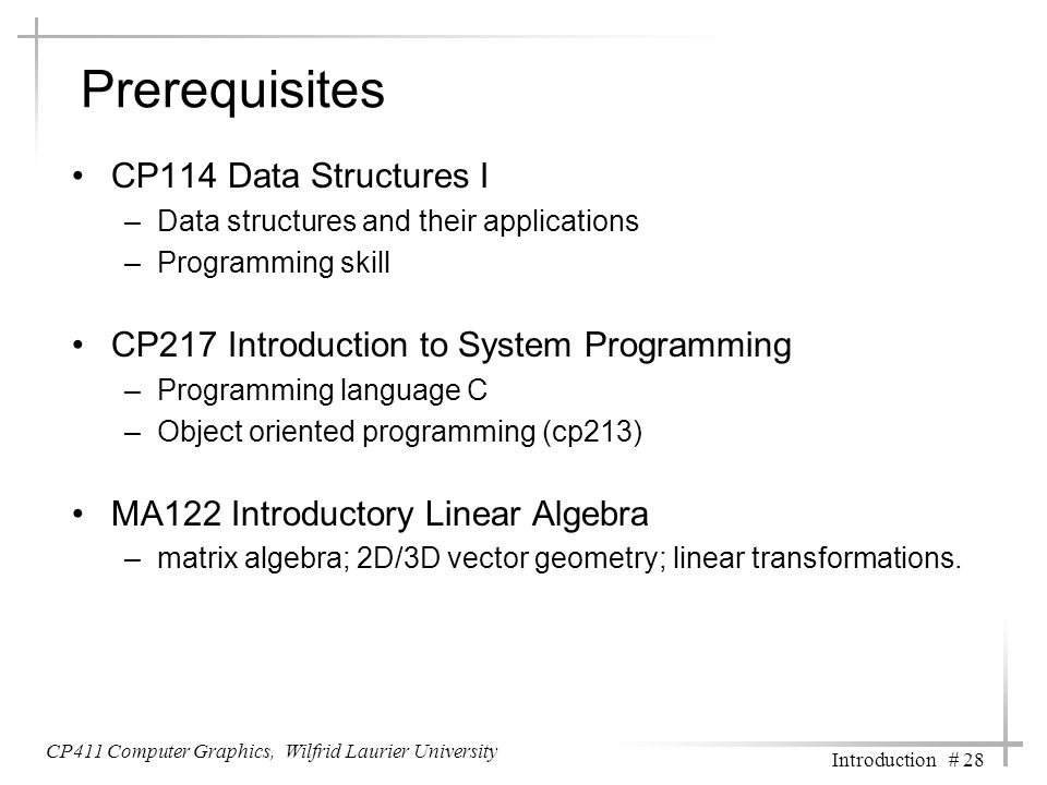CP411 Computer Graphics, Wilfrid Laurier University Introduction # 28 Prerequisites CP114 Data Structures I –Data structures and their applications –P
