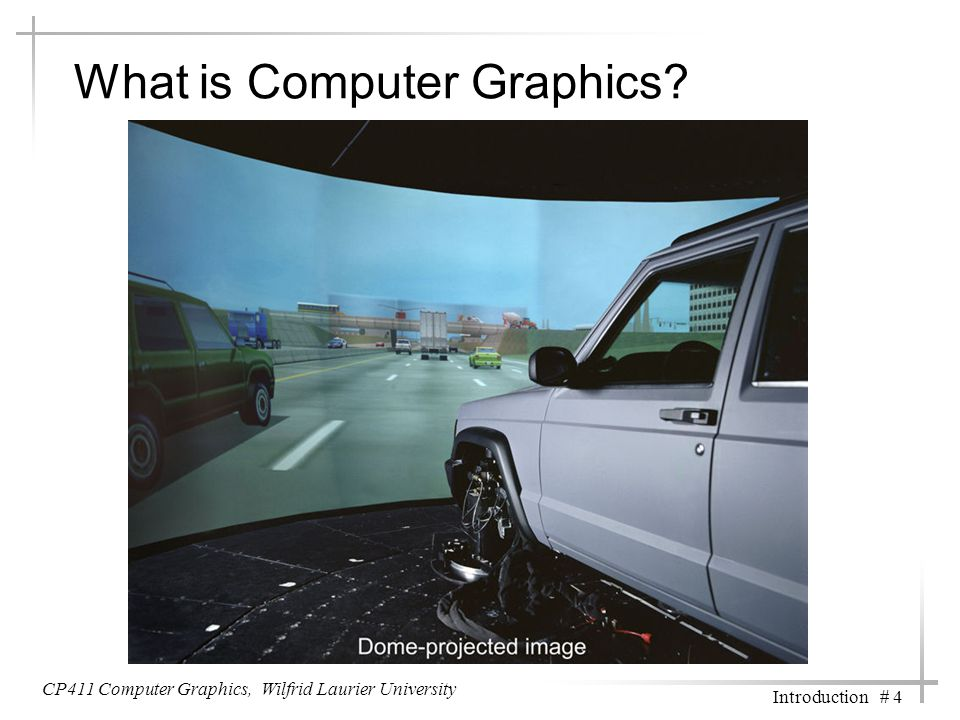 CP411 Computer Graphics, Wilfrid Laurier University Introduction # 4 What is Computer Graphics?