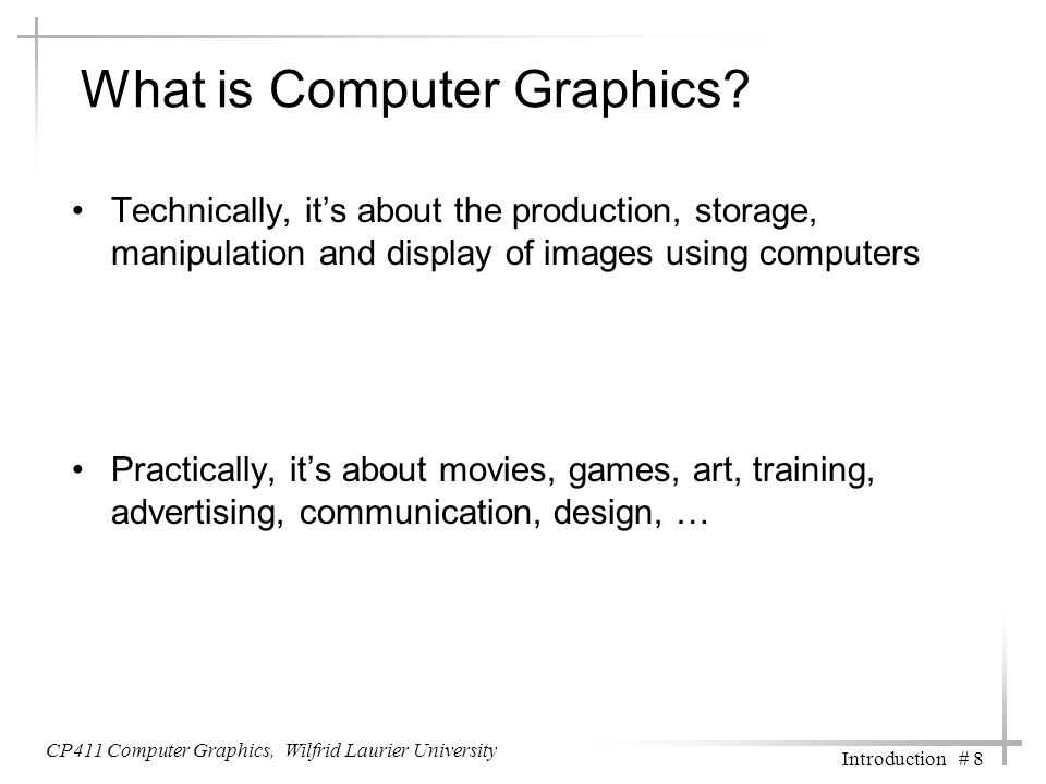 CP411 Computer Graphics, Wilfrid Laurier University Introduction # 8 What is Computer Graphics? Technically, it's about the production, storage, manip
