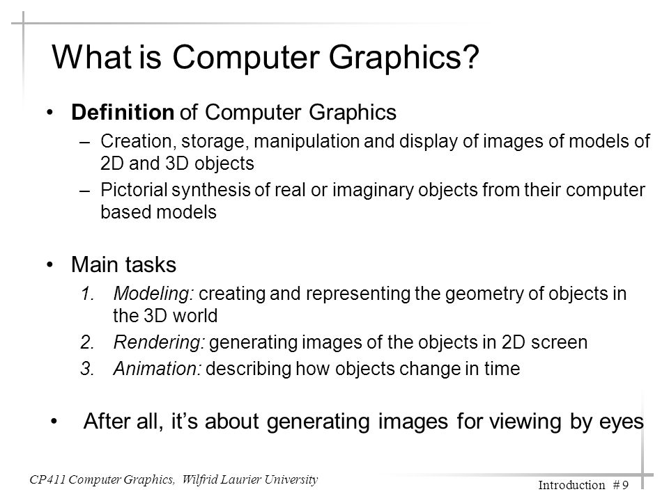 CP411 Computer Graphics, Wilfrid Laurier University Introduction # 9 What is Computer Graphics? Definition of Computer Graphics –Creation, storage, ma