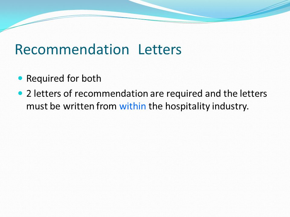 Recommendation Letters Required for both 2 letters of recommendation are required and the letters must be written from within the hospitality industry