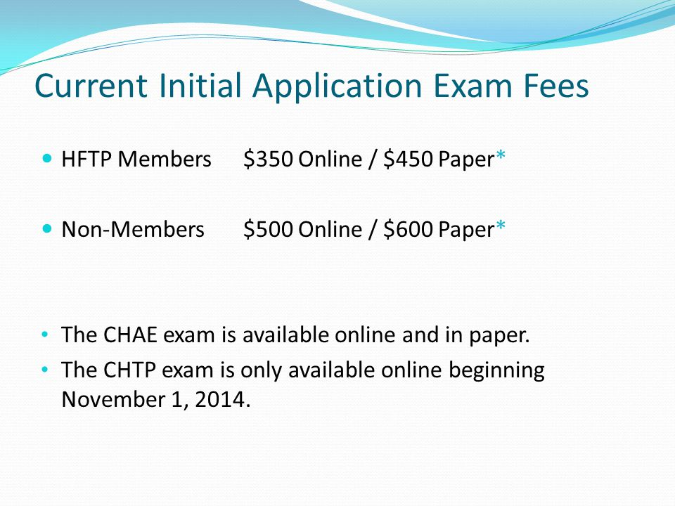 Current Initial Application Exam Fees HFTP Members$350 Online / $450 Paper* Non-Members$500 Online / $600 Paper* The CHAE exam is available online and