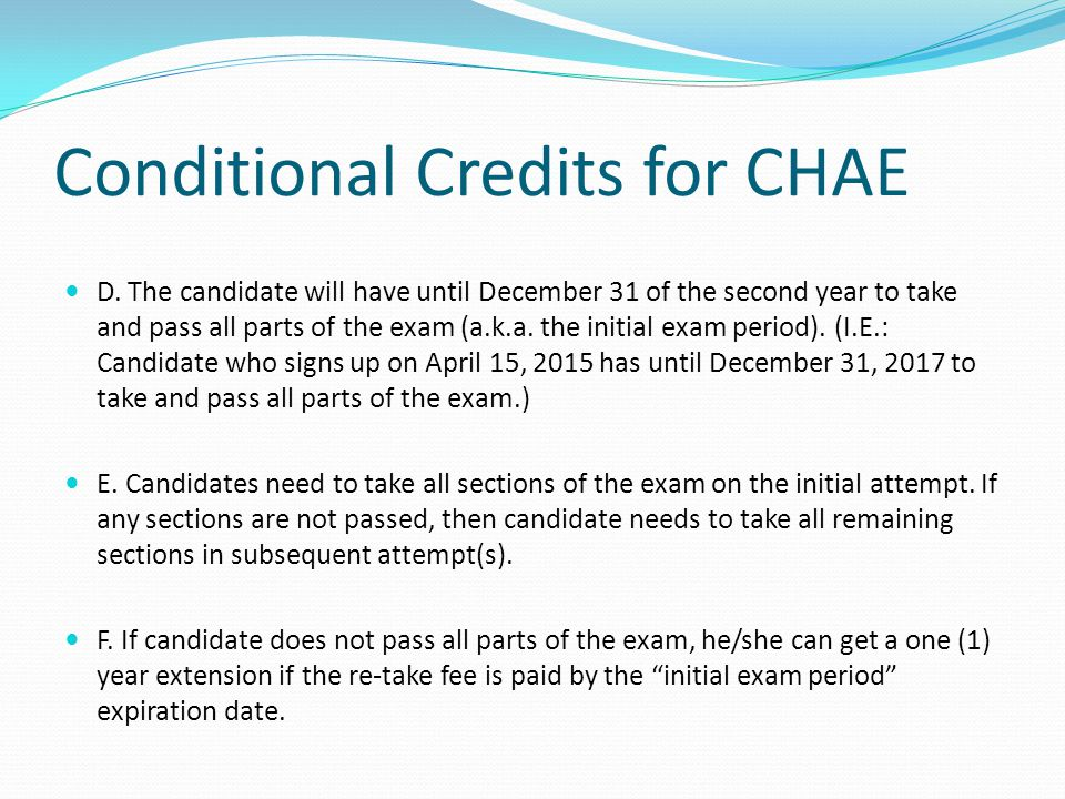 Conditional Credits for CHAE D. The candidate will have until December 31 of the second year to take and pass all parts of the exam (a.k.a. the initia