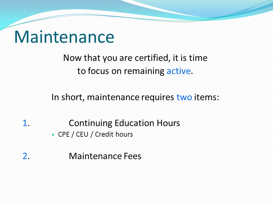 Maintenance Now that you are certified, it is time to focus on remaining active. In short, maintenance requires two items: 1.Continuing Education Hour