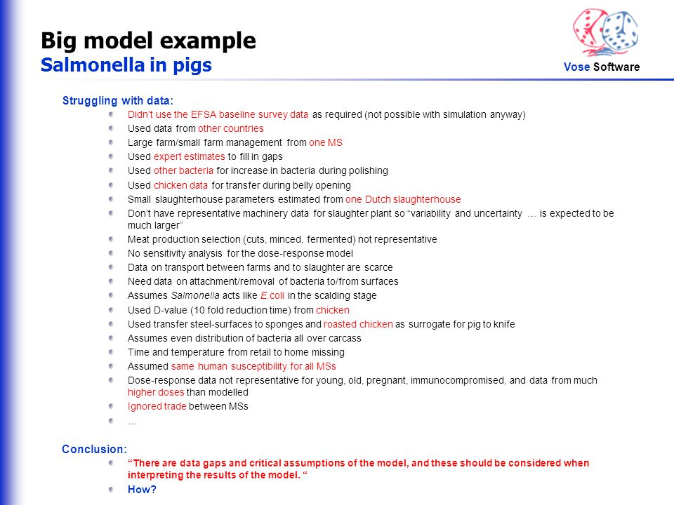 Vose Software Big model example Salmonella in pigs Struggling with data: Didn't use the EFSA baseline survey data as required (not possible with simulation anyway) Used data from other countries Large farm/small farm management from one MS Used expert estimates to fill in gaps Used other bacteria for increase in bacteria during polishing Used chicken data for transfer during belly opening Small slaughterhouse parameters estimated from one Dutch slaughterhouse Don't have representative machinery data for slaughter plant so variability and uncertainty … is expected to be much larger Meat production selection (cuts, minced, fermented) not representative No sensitivity analysis for the dose-response model Data on transport between farms and to slaughter are scarce Need data on attachment/removal of bacteria to/from surfaces Assumes Salmonella acts like E.coli in the scalding stage Used D-value (10 fold reduction time) from chicken Used transfer steel-surfaces to sponges and roasted chicken as surrogate for pig to knife Assumes even distribution of bacteria all over carcass Time and temperature from retail to home missing Assumed same human susceptibility for all MSs Dose-response data not representative for young, old, pregnant, immunocompromised, and data from much higher doses than modelled Ignored trade between MSs … Conclusion: There are data gaps and critical assumptions of the model, and these should be considered when interpreting the results of the model.