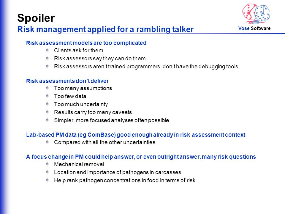 Vose Software Spoiler Risk management applied for a rambling talker Risk assessment models are too complicated Clients ask for them Risk assessors say they can do them Risk assessors aren't trained programmers, don't have the debugging tools Risk assessments don't deliver Too many assumptions Too few data Too much uncertainty Results carry too many caveats Simpler, more focused analyses often possible Lab-based PM data (eg ComBase) good enough already in risk assessment context Compared with all the other uncertainties A focus change in PM could help answer, or even outright answer, many risk questions Mechanical removal Location and importance of pathogens in carcasses Help rank pathogen concentrations in food in terms of risk