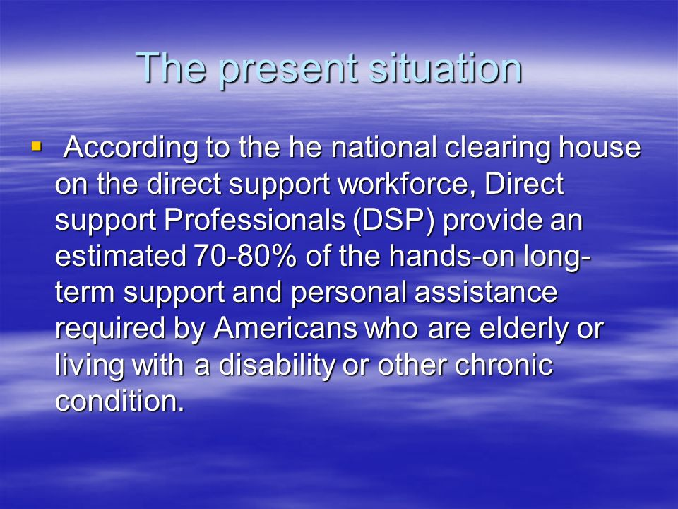 The present situation  According to the he national clearing house on the direct support workforce, Direct support Professionals (DSP) provide an estimated 70-80% of the hands-on long- term support and personal assistance required by Americans who are elderly or living with a disability or other chronic condition.