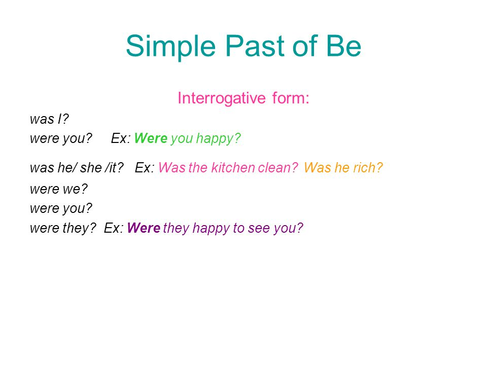 Simple Past of Be Interrogative form: was I? were you? Ex: Were you happy? was he/ she /it? Ex: Was the kitchen clean? Was he rich? were we? were you?