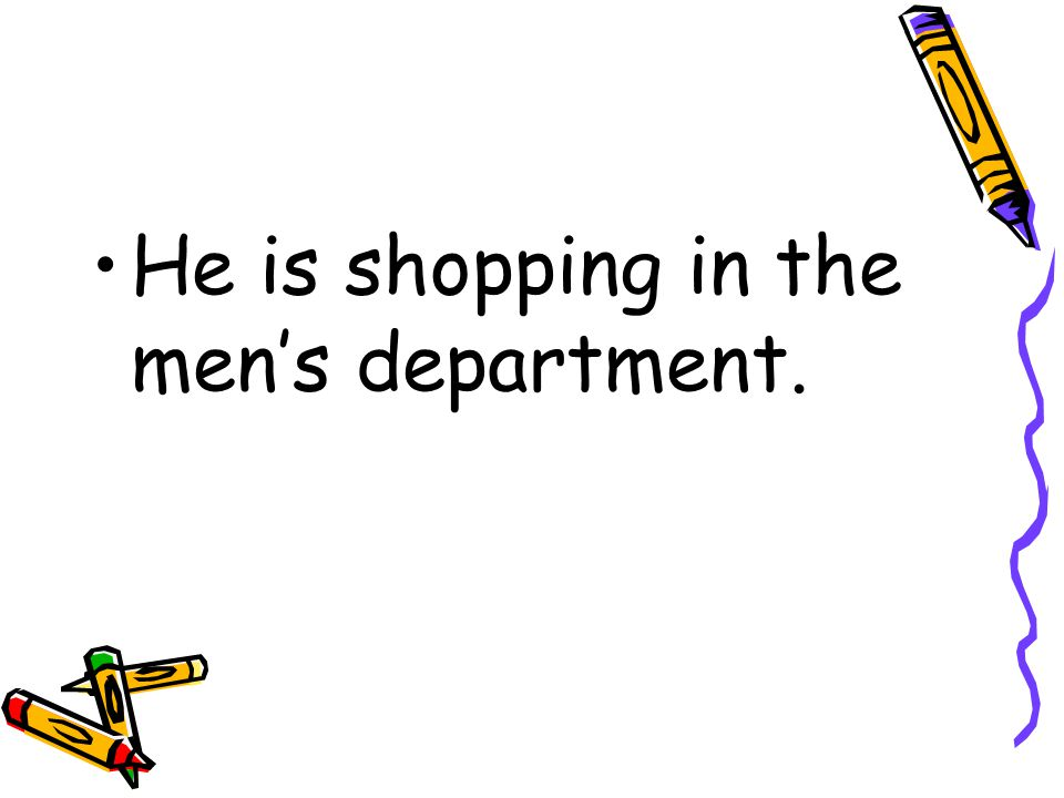 He is shopping in the men's department.