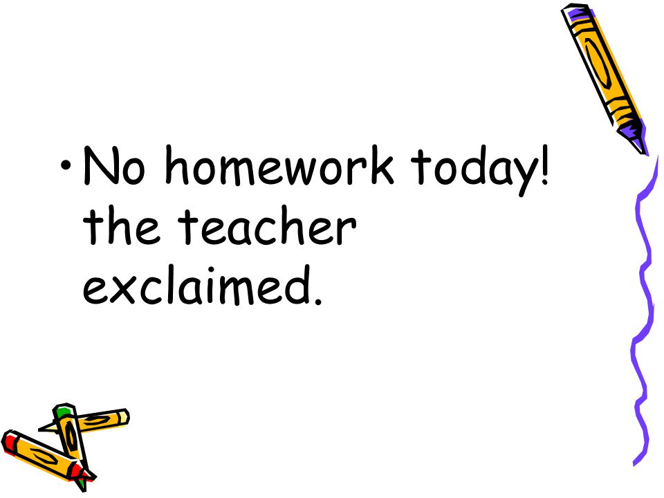 No homework today! the teacher exclaimed.