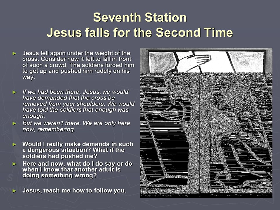 Seventh Station Jesus falls for the Second Time ► Jesus fell again under the weight of the cross. Consider how it felt to fall in front of such a crow