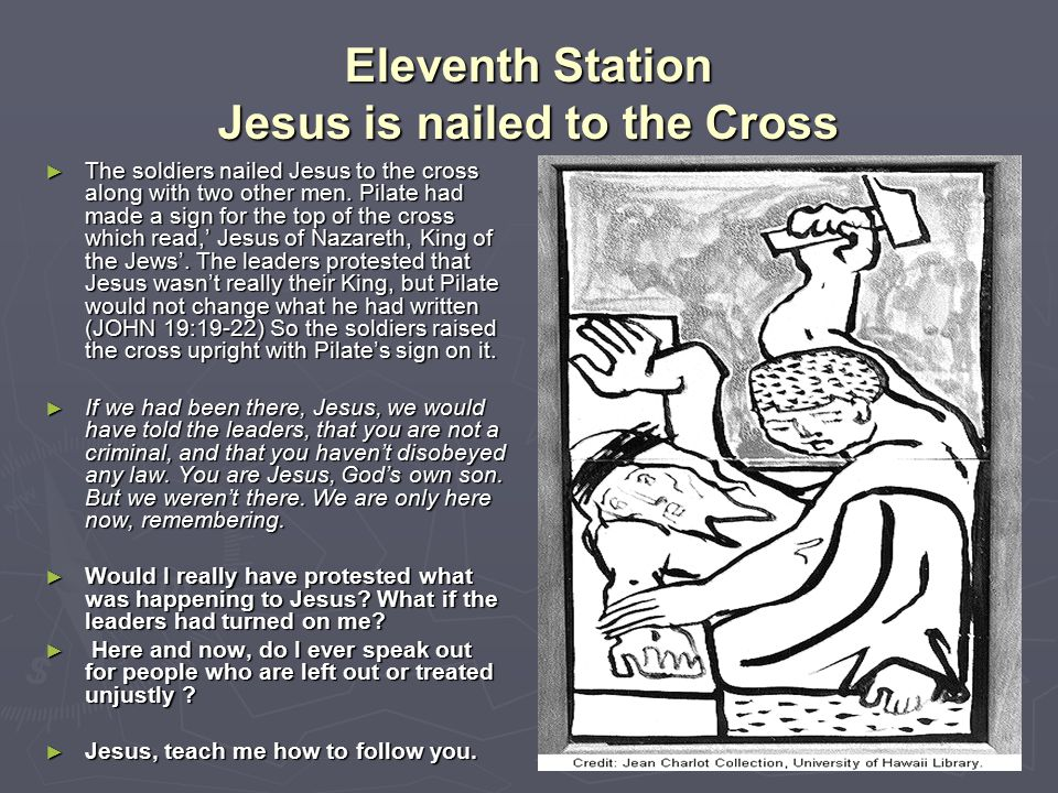 Eleventh Station Jesus is nailed to the Cross ► The soldiers nailed Jesus to the cross along with two other men. Pilate had made a sign for the top of