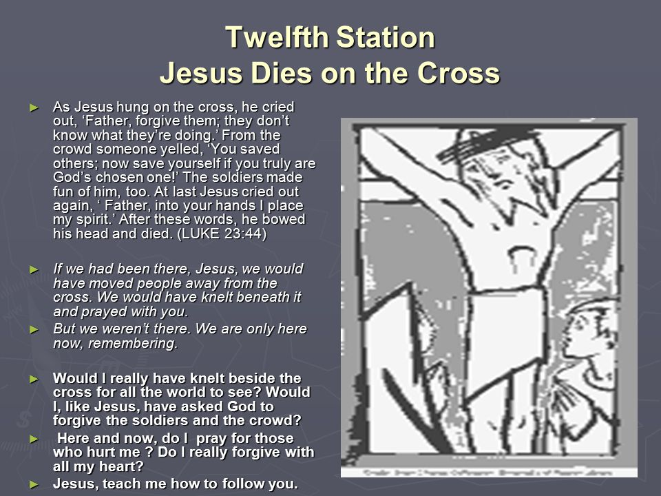 Twelfth Station Jesus Dies on the Cross ► As Jesus hung on the cross, he cried out, 'Father, forgive them; they don't know what they're doing.' From t