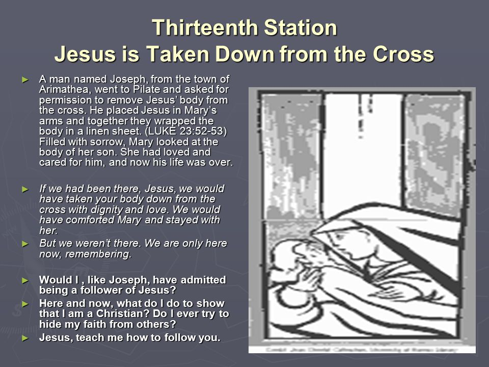 Thirteenth Station Jesus is Taken Down from the Cross ► A man named Joseph, from the town of Arimathea, went to Pilate and asked for permission to rem