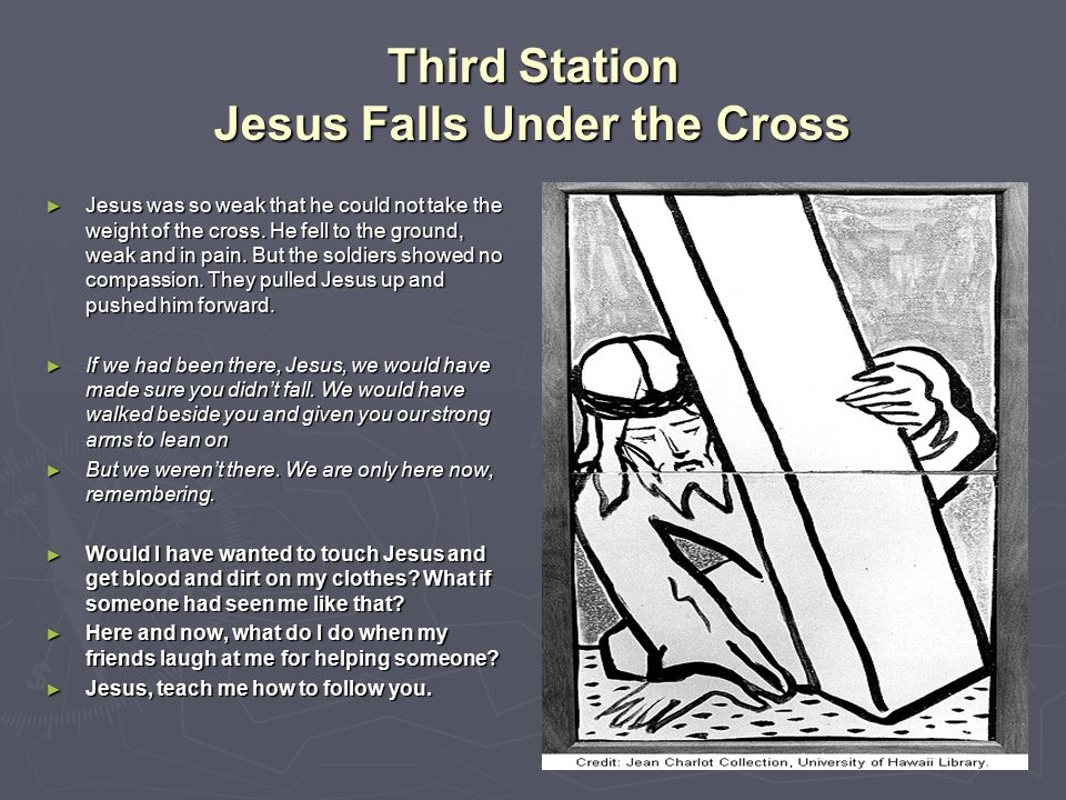 Third Station Jesus Falls Under the Cross ► Jesus was so weak that he could not take the weight of the cross. He fell to the ground, weak and in pain.