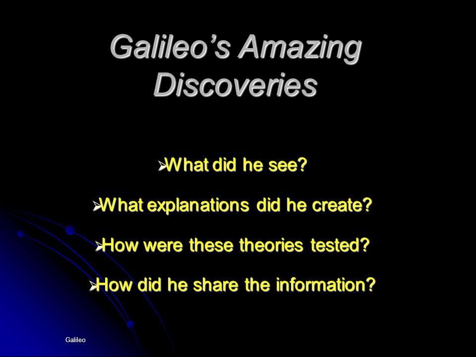 Galileo Galileo's Amazing Discoveries  What did he see?  What explanations did he create?  How were these theories tested?  How did he share the i
