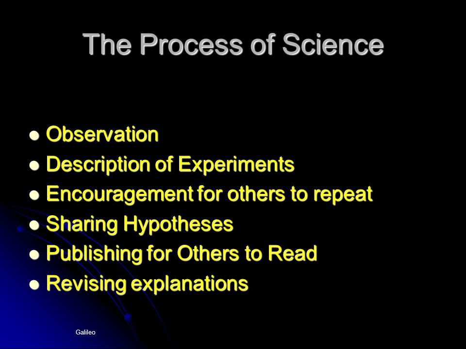 Galileo The Process of Science Observation Observation Description of Experiments Description of Experiments Encouragement for others to repeat Encouragement for others to repeat Sharing Hypotheses Sharing Hypotheses Publishing for Others to Read Publishing for Others to Read Revising explanations Revising explanations