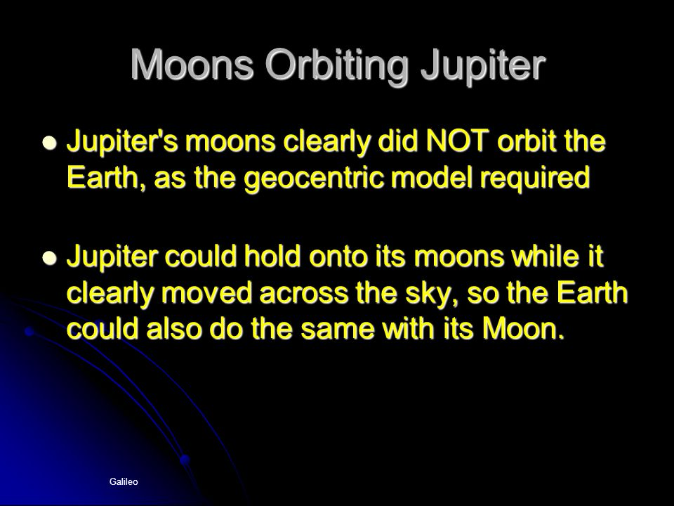 Galileo Moons Orbiting Jupiter Jupiter's moons clearly did NOT orbit the Earth, as the geocentric model required Jupiter's moons clearly did NOT orbit