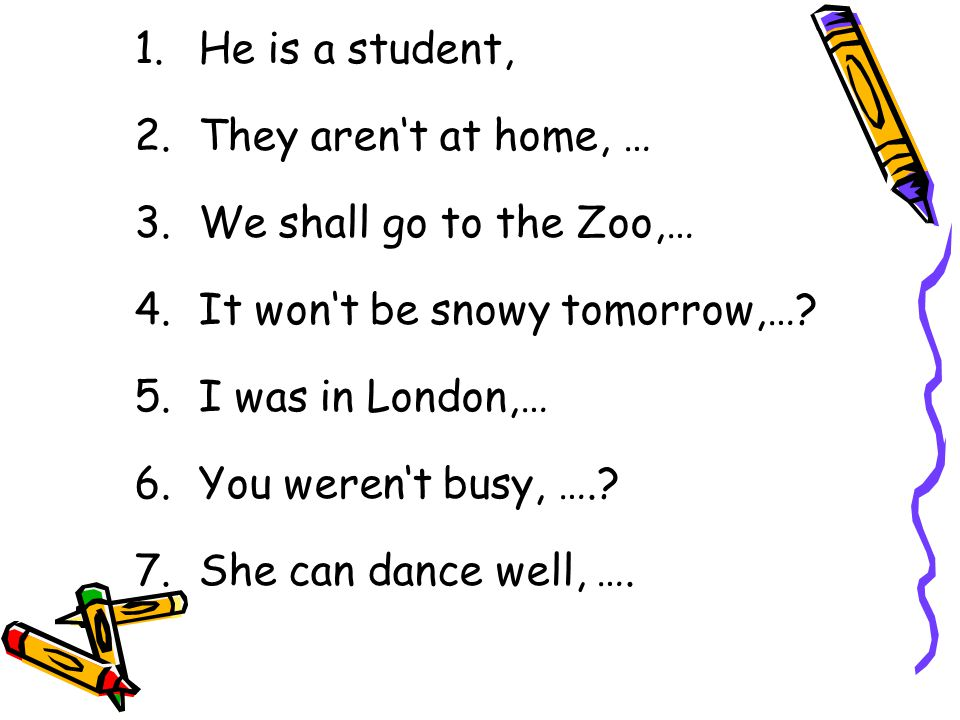 He is a student, They aren't at home, We shall go to the Zoo, It won't be snowy tomorrow, I was in London, You weren't busy, She can dance well, can't she?