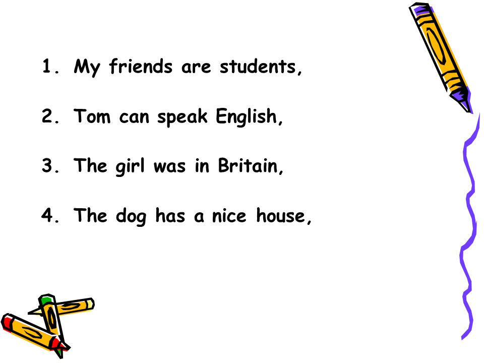 1.My friends are students, 2.Tom can speak English, 3.The girl was in Britain, 4.The dog has a nice house,