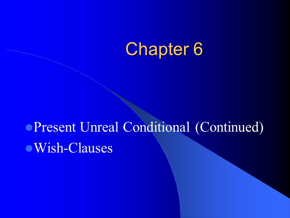 Chapter 6 Present Unreal Conditional (Continued) Wish-Clauses