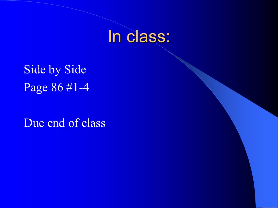 In class: Side by Side Page 86 #1-4 Due end of class