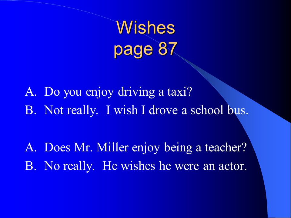 Wishes page 87 A.Do you enjoy driving a taxi. B.Not really.