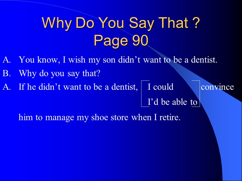 Why Do You Say That .Page 90 A.You know, I wish my son didn't want to be a dentist.