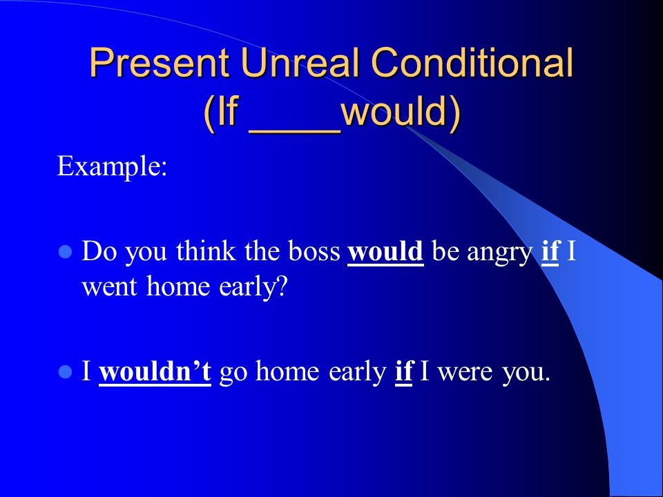 Present Unreal Conditional (If ____would) Example: Do you think the boss would be angry if I went home early.