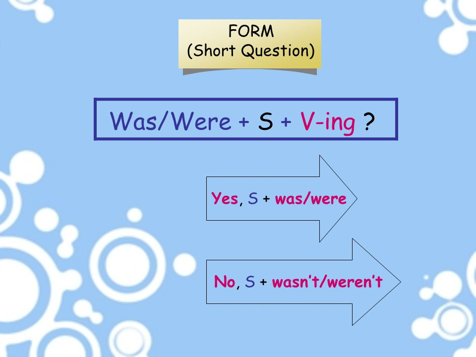 Was/Were + S + V-ing ? FORM (Short Question) Yes, S + was/were No, S + wasn't/weren't