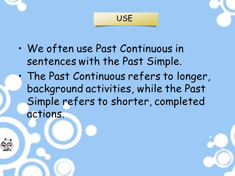 USE We often use Past Continuous in sentences with the Past Simple. The Past Continuous refers to longer, background activities, while the Past Simple