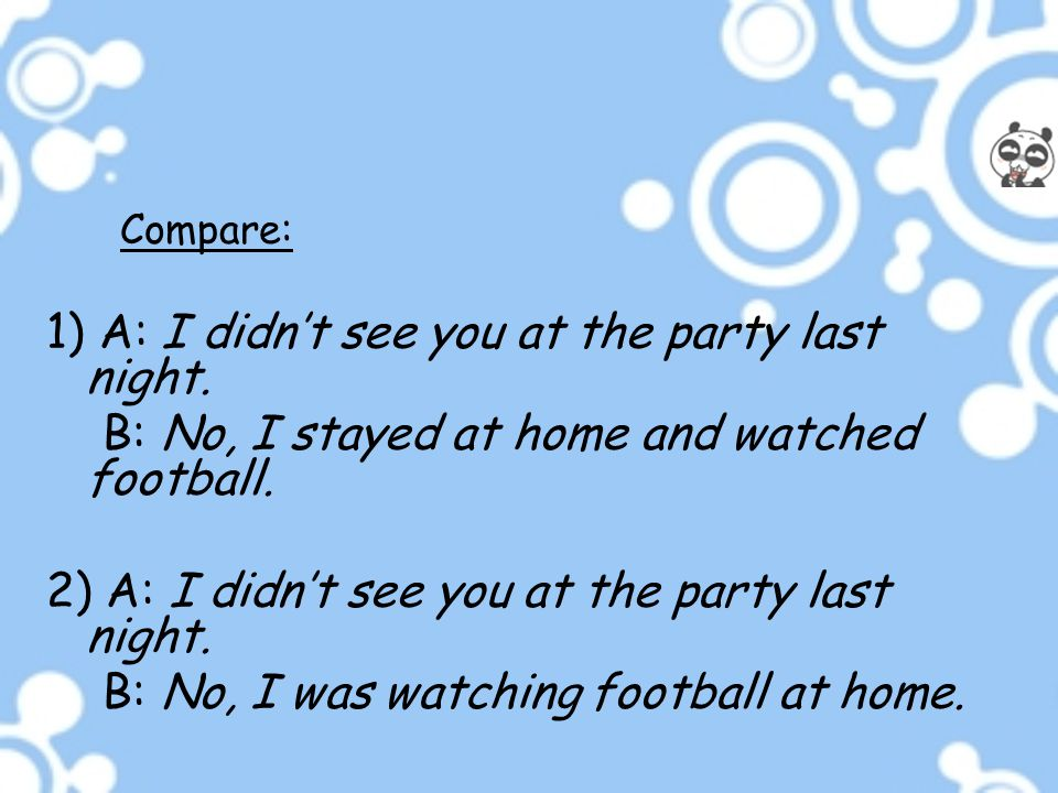 Compare: 1) A: I didn't see you at the party last night. B: No, I stayed at home and watched football. 2) A: I didn't see you at the party last night.