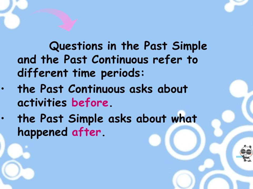 Questions in the Past Simple and the Past Continuous refer to different time periods: the Past Continuous asks about activities before. the Past Simpl