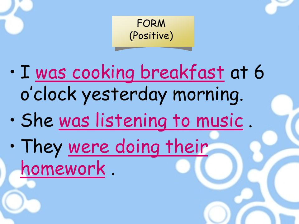 FORM (Positive) I was cooking breakfast at 6 o'clock yesterday morning. She was listening to music. They were doing their homework.