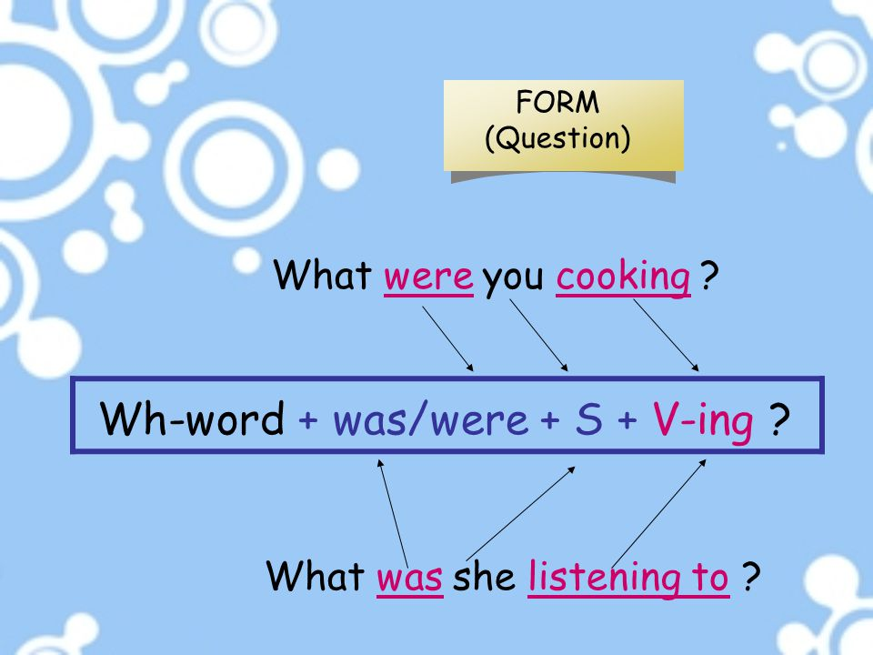 What were you cooking ? What was she listening to ? FORM (Question) Wh-word + was/were + S + V-ing ?