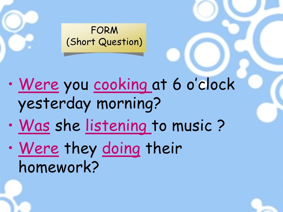 FORM (Short Question) Were you cooking at 6 o'clock yesterday morning? Was she listening to music ? Were they doing their homework?