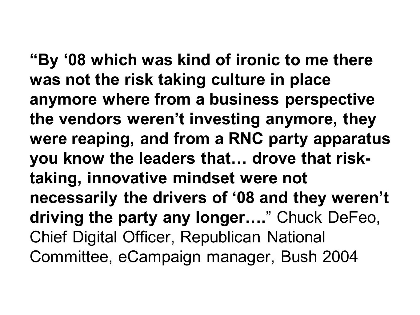 By '08 which was kind of ironic to me there was not the risk taking culture in place anymore where from a business perspective the vendors weren't investing anymore, they were reaping, and from a RNC party apparatus you know the leaders that… drove that risk- taking, innovative mindset were not necessarily the drivers of '08 and they weren't driving the party any longer…. Chuck DeFeo, Chief Digital Officer, Republican National Committee, eCampaign manager, Bush 2004