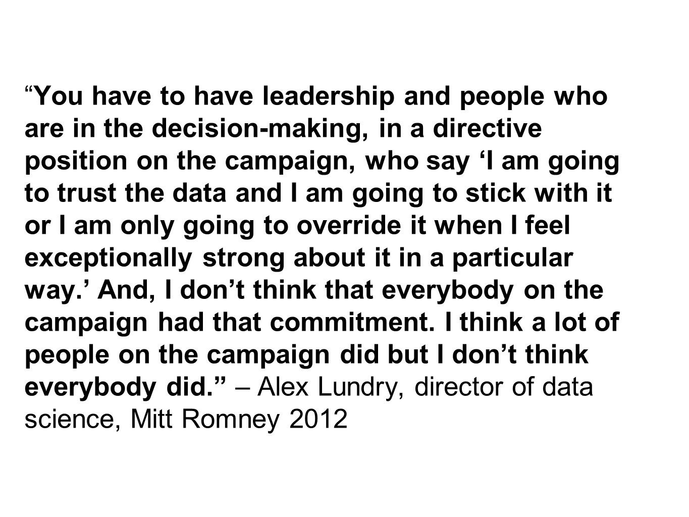 You have to have leadership and people who are in the decision-making, in a directive position on the campaign, who say 'I am going to trust the data and I am going to stick with it or I am only going to override it when I feel exceptionally strong about it in a particular way.' And, I don't think that everybody on the campaign had that commitment.