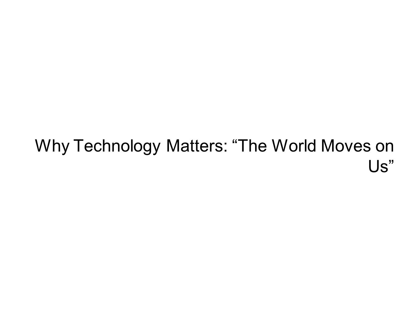 Why Technology Matters: The World Moves on Us