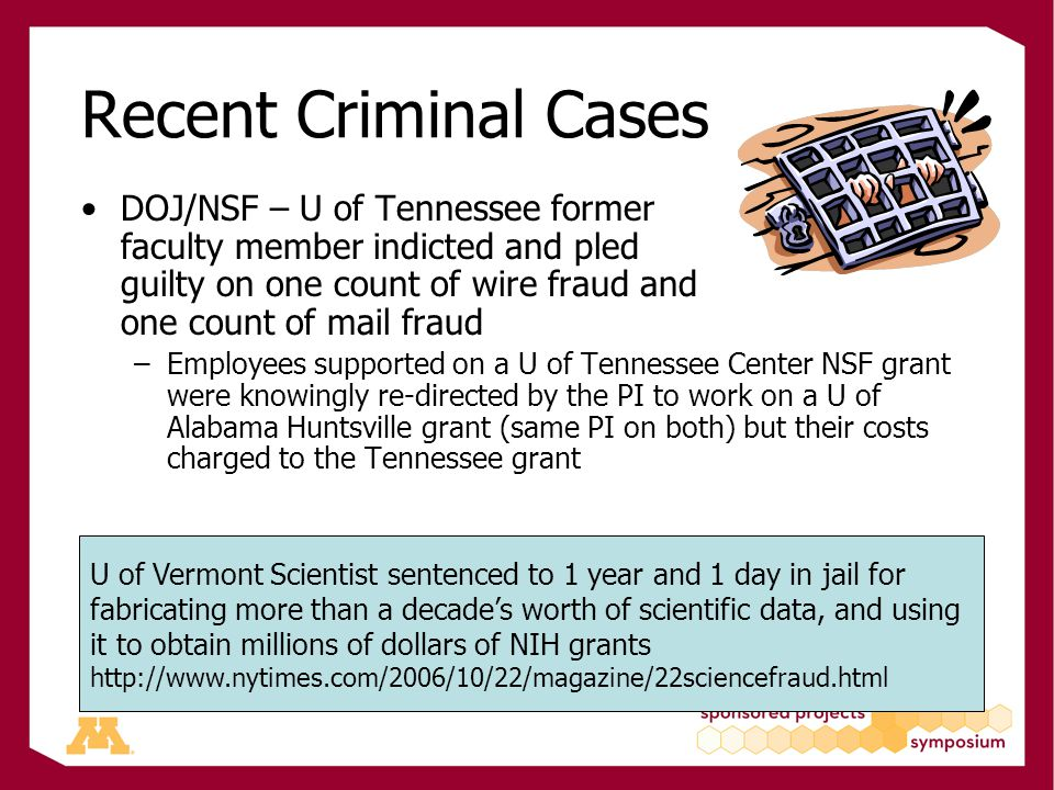 Recent Criminal Cases DOJ/NSF – U of Tennessee former faculty member indicted and pled guilty on one count of wire fraud and one count of mail fraud –Employees supported on a U of Tennessee Center NSF grant were knowingly re-directed by the PI to work on a U of Alabama Huntsville grant (same PI on both) but their costs charged to the Tennessee grant U of Vermont Scientist sentenced to 1 year and 1 day in jail for fabricating more than a decade's worth of scientific data, and using it to obtain millions of dollars of NIH grants http://www.nytimes.com/2006/10/22/magazine/22sciencefraud.html