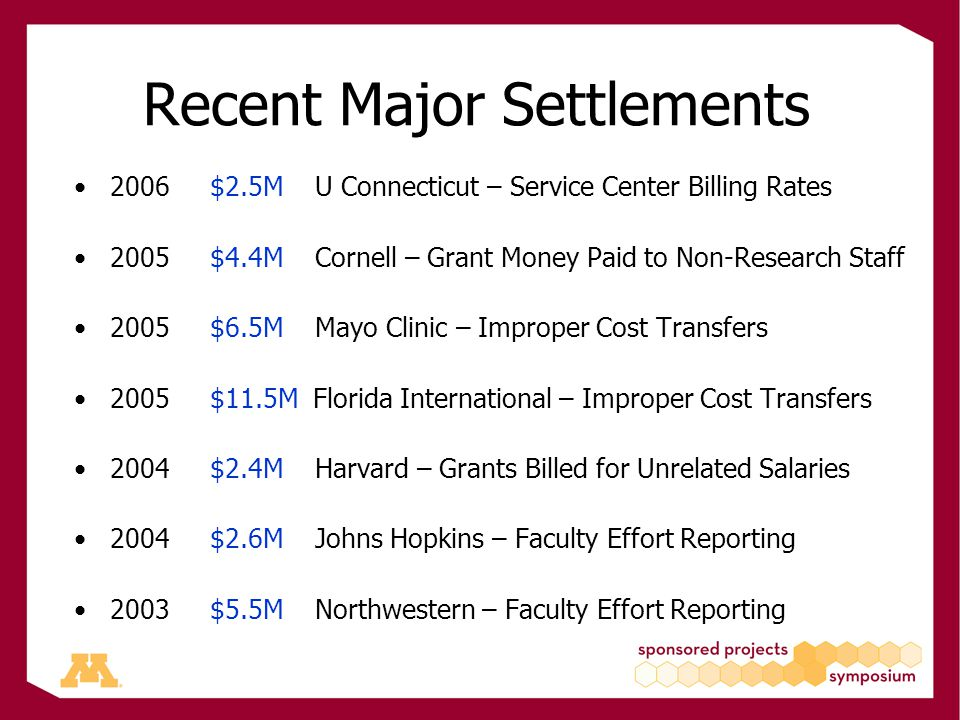 Recent Major Settlements 2006 $2.5M U Connecticut – Service Center Billing Rates 2005 $4.4M Cornell – Grant Money Paid to Non-Research Staff 2005 $6.5M Mayo Clinic – Improper Cost Transfers 2005 $11.5M Florida International – Improper Cost Transfers 2004 $2.4M Harvard – Grants Billed for Unrelated Salaries 2004 $2.6M Johns Hopkins – Faculty Effort Reporting 2003 $5.5M Northwestern – Faculty Effort Reporting
