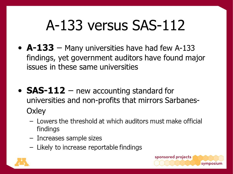 A-133 versus SAS-112 A-133 – Many universities have had few A-133 findings, yet government auditors have found major issues in these same universities SAS-112 – new accounting standard for universities and non-profits that mirrors Sarbanes- Oxley –Lowers the threshold at which auditors must make official findings –Increases sample sizes –Likely to increase reportable findings
