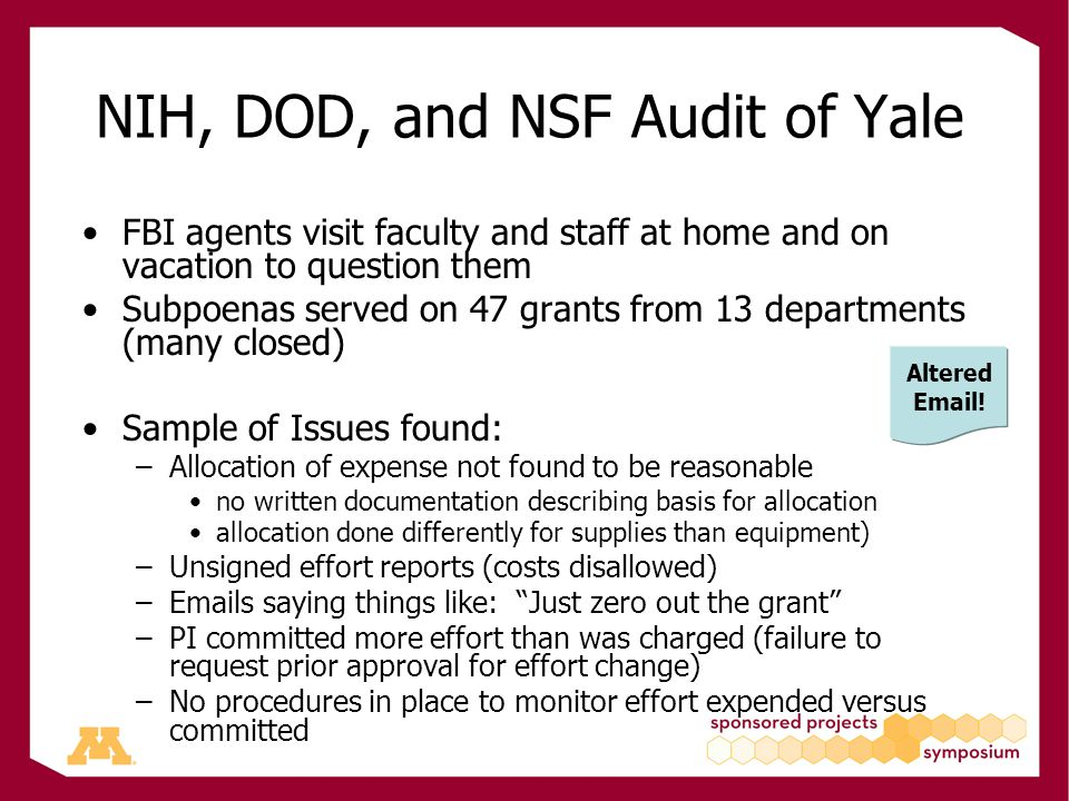 NIH, DOD, and NSF Audit of Yale FBI agents visit faculty and staff at home and on vacation to question them Subpoenas served on 47 grants from 13 departments (many closed) Sample of Issues found: –Allocation of expense not found to be reasonable no written documentation describing basis for allocation allocation done differently for supplies than equipment) –Unsigned effort reports (costs disallowed) –Emails saying things like: Just zero out the grant –PI committed more effort than was charged (failure to request prior approval for effort change) –No procedures in place to monitor effort expended versus committed Altered Email!