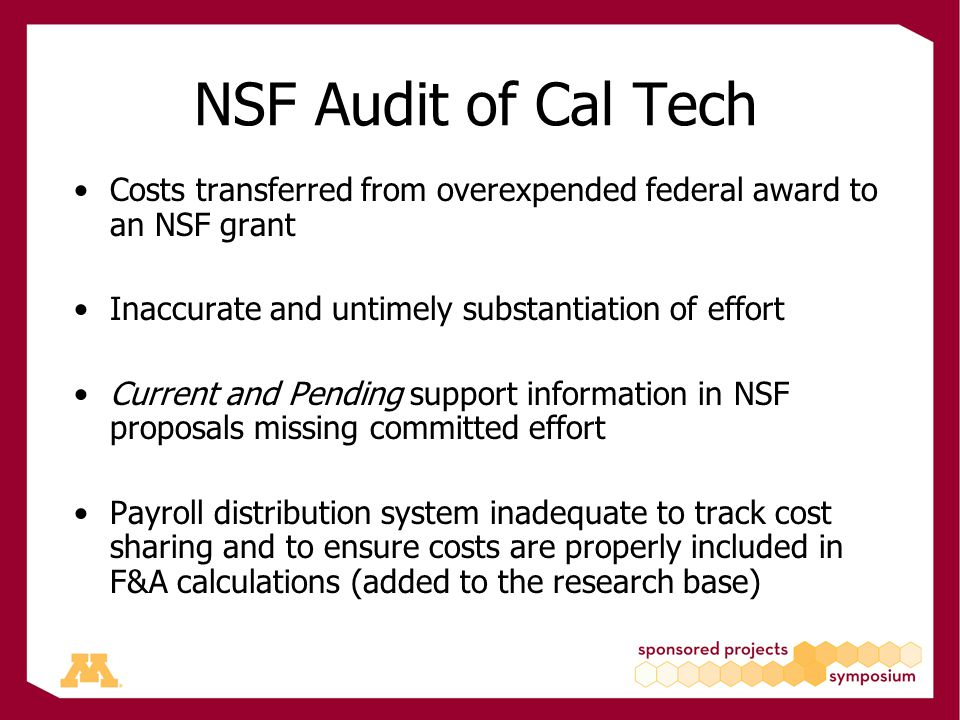NSF Audit of Cal Tech Costs transferred from overexpended federal award to an NSF grant Inaccurate and untimely substantiation of effort Current and Pending support information in NSF proposals missing committed effort Payroll distribution system inadequate to track cost sharing and to ensure costs are properly included in F&A calculations (added to the research base)