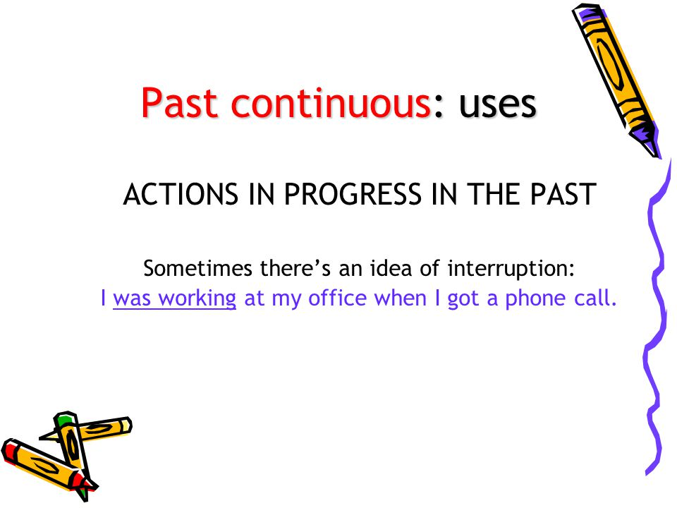 Past continuous: uses ACTIONS IN PROGRESS IN THE PAST Sometimes there's an idea of interruption: I was working at my office when I got a phone call.