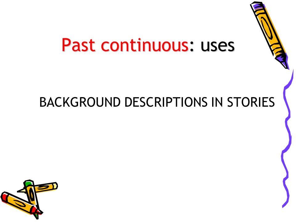 Past continuous: uses BACKGROUND DESCRIPTIONS IN STORIES